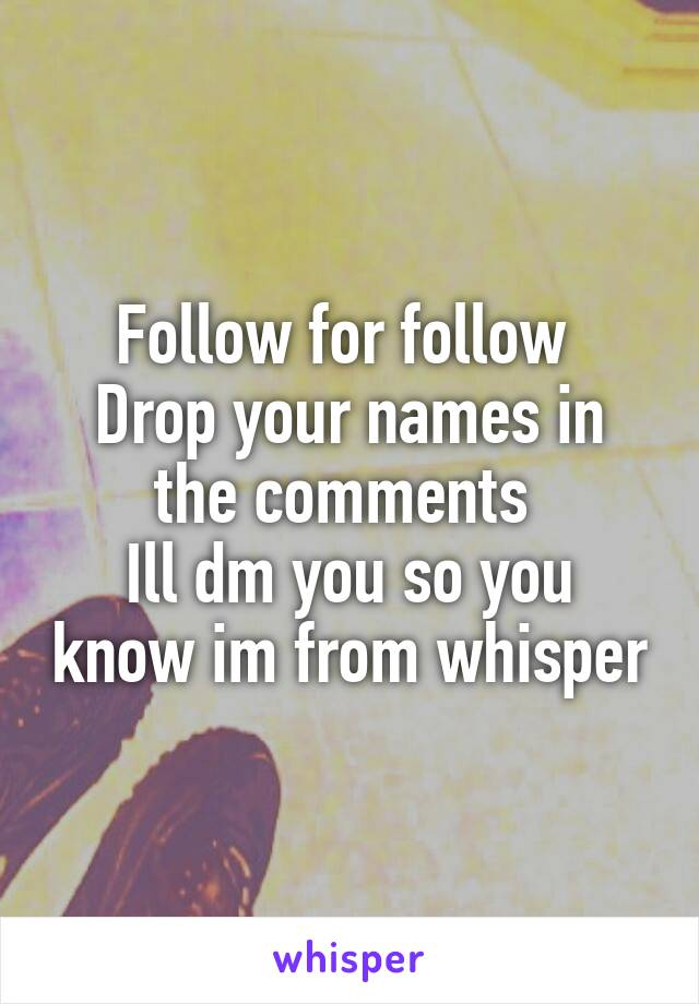 Follow for follow  Drop your names in the comments  Ill dm you so you know im from whisper