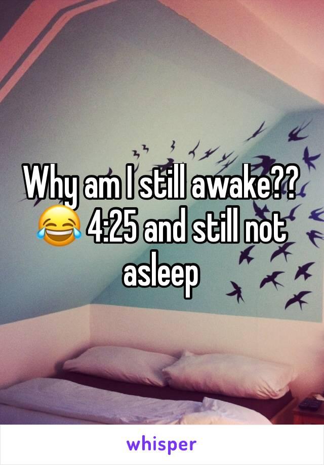 Why am I still awake?? 😂 4:25 and still not asleep