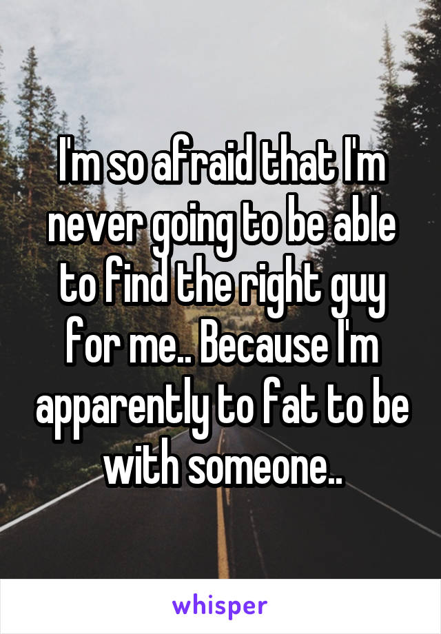 I'm so afraid that I'm never going to be able to find the right guy for me.. Because I'm apparently to fat to be with someone..