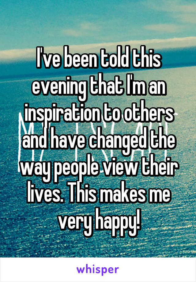 I've been told this evening that I'm an inspiration to others and have changed the way people view their lives. This makes me very happy!