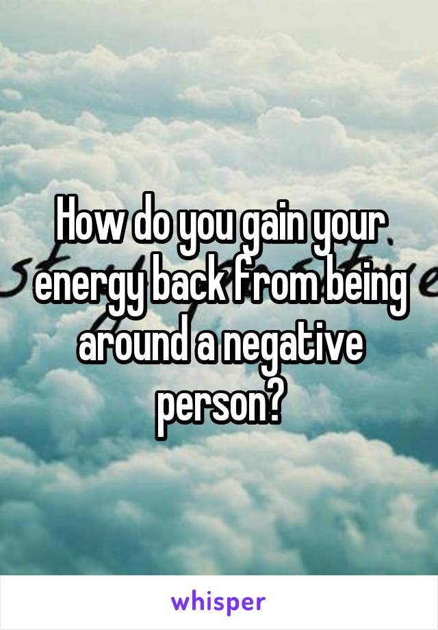 How do you gain your energy back from being around a negative person?