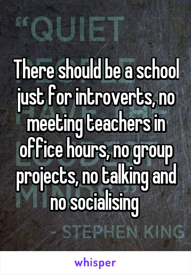 There should be a school just for introverts, no meeting teachers in office hours, no group projects, no talking and no socialising