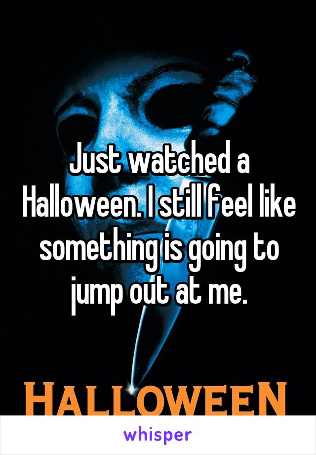 Just watched a Halloween. I still feel like something is going to jump out at me.