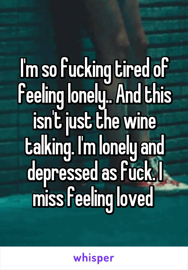 I'm so fucking tired of feeling lonely.. And this isn't just the wine talking. I'm lonely and depressed as fuck. I miss feeling loved