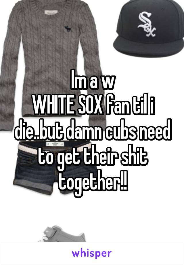 Im a w WHITE SOX fan til i die..but damn cubs need to get their shit together!!