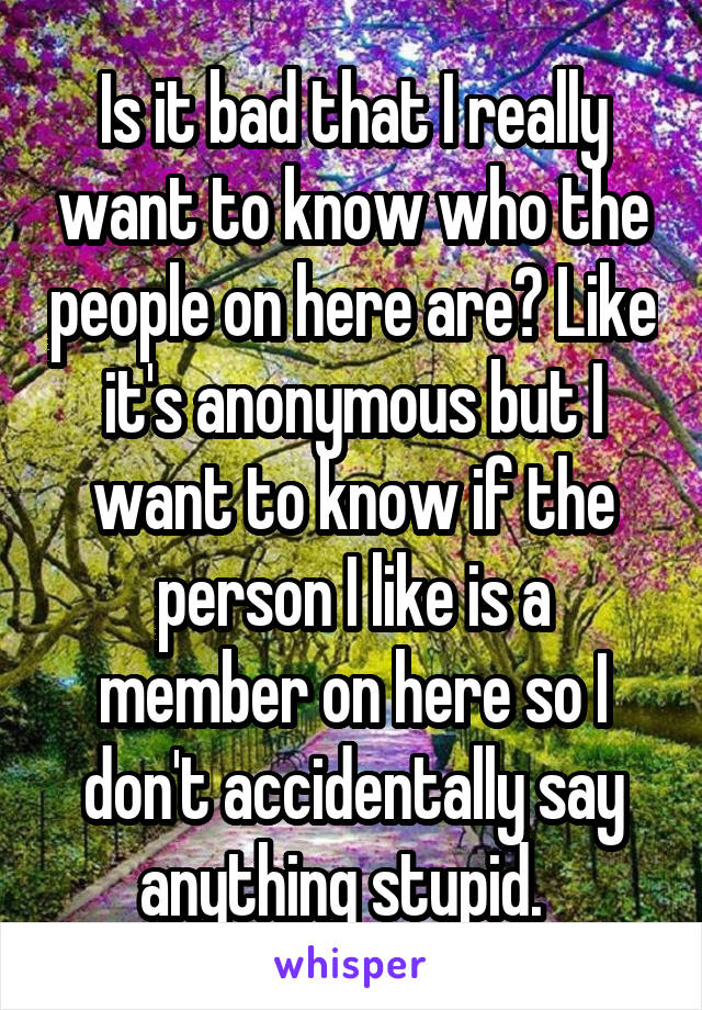 Is it bad that I really want to know who the people on here are? Like it's anonymous but I want to know if the person I like is a member on here so I don't accidentally say anything stupid.