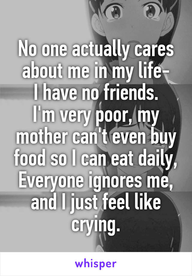No one actually cares about me in my life- I have no friends. I'm very poor, my mother can't even buy food so I can eat daily, Everyone ignores me, and I just feel like crying.