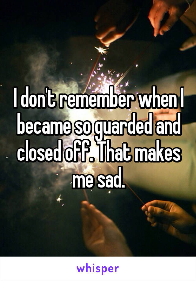 I don't remember when I became so guarded and closed off. That makes me sad.