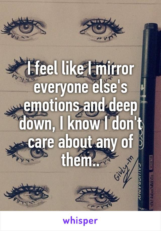 I feel like I mirror everyone else's emotions and deep down, I know I don't care about any of them..