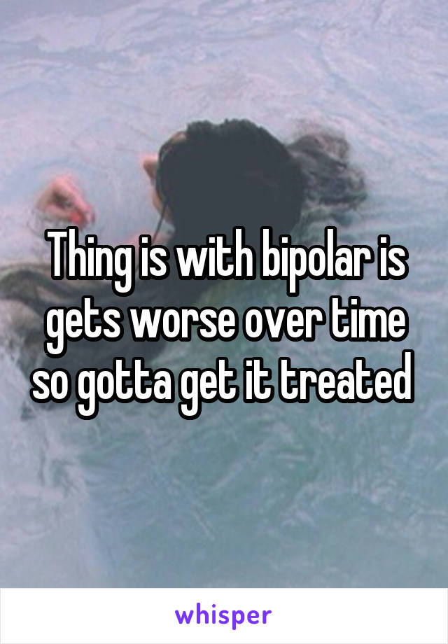 Thing is with bipolar is gets worse over time so gotta get it treated