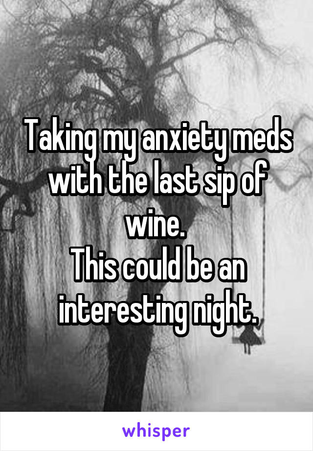 Taking my anxiety meds with the last sip of wine.  This could be an interesting night.