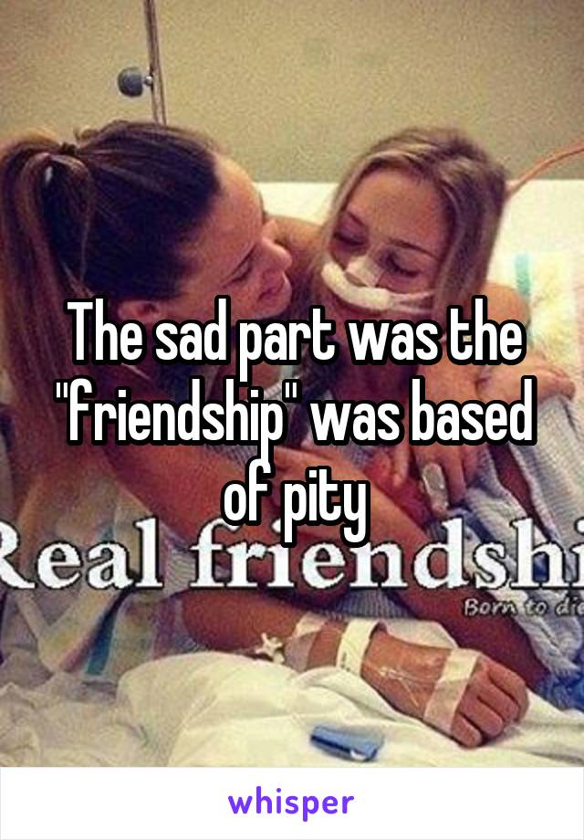 "The sad part was the ""friendship"" was based of pity"