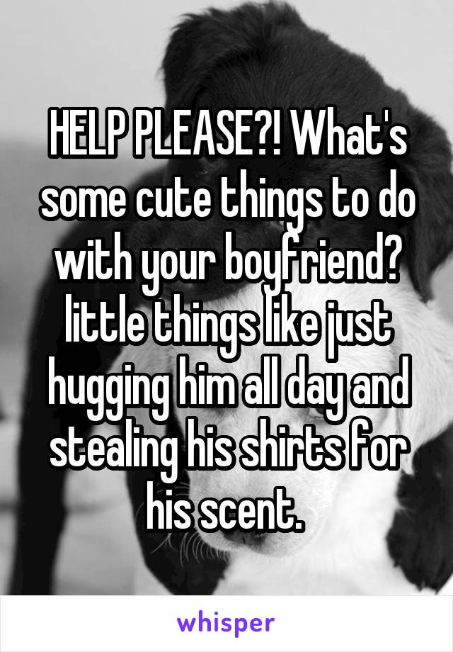 HELP PLEASE?! What's some cute things to do with your boyfriend? little things like just hugging him all day and stealing his shirts for his scent.