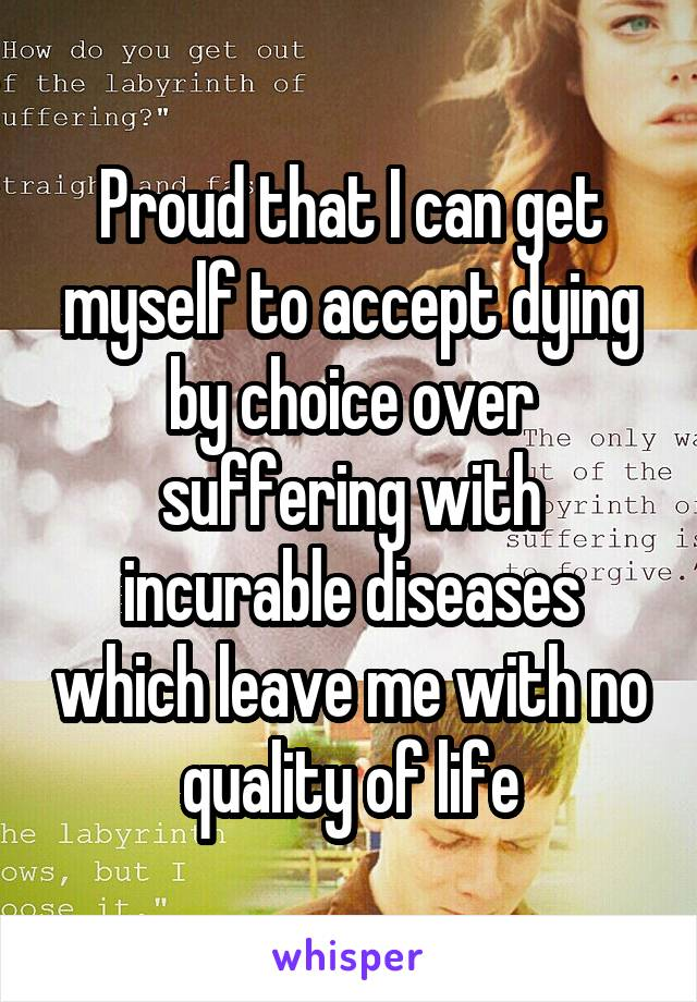 Proud that I can get myself to accept dying by choice over suffering with incurable diseases which leave me with no quality of life