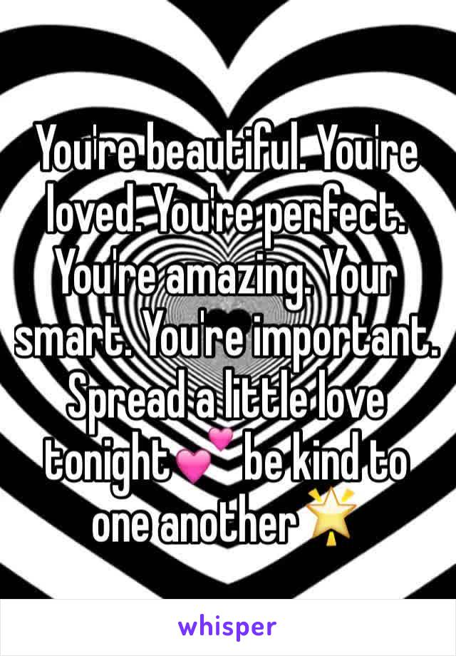 You're beautiful. You're loved. You're perfect. You're amazing. Your smart. You're important. Spread a little love tonight💕 be kind to one another🌟