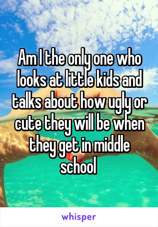 Am I the only one who looks at little kids and talks about how ugly or cute they will be when they get in middle school