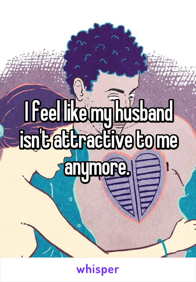 I feel like my husband isn't attractive to me anymore.