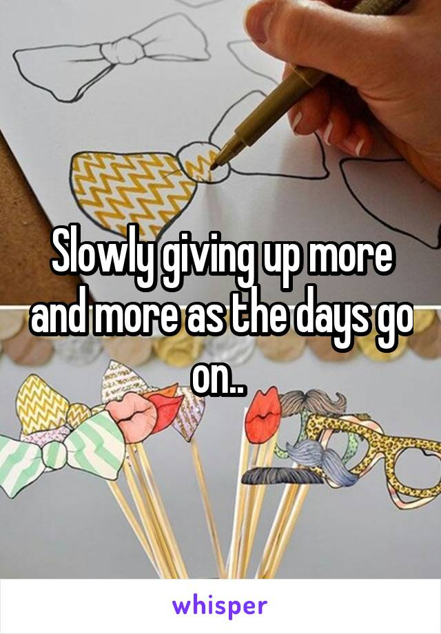 Slowly giving up more and more as the days go on..