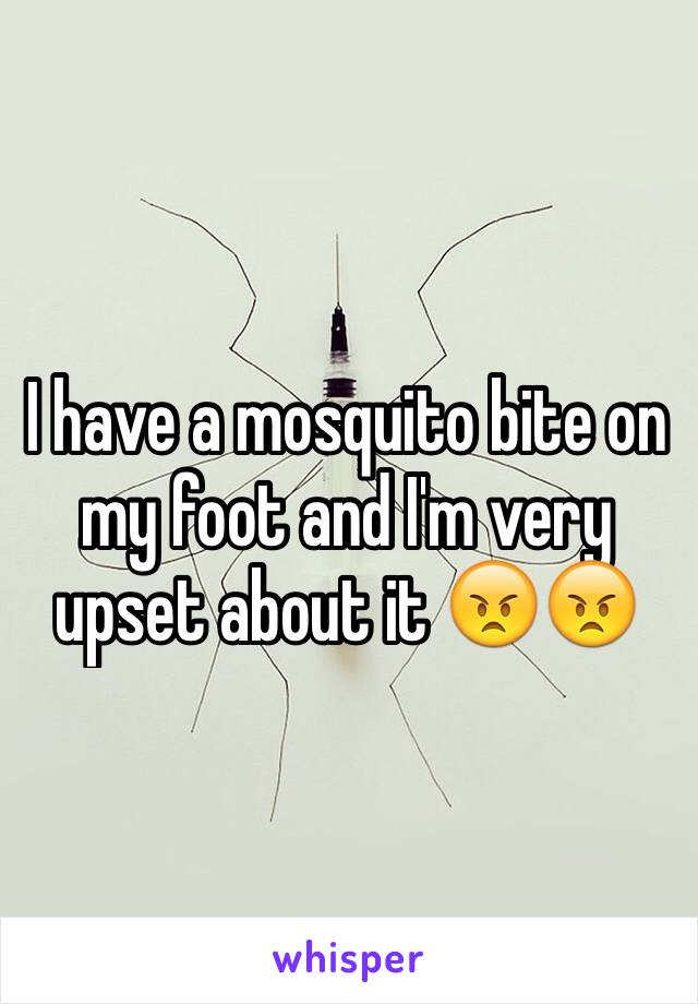 I have a mosquito bite on my foot and I'm very upset about it 😠😠