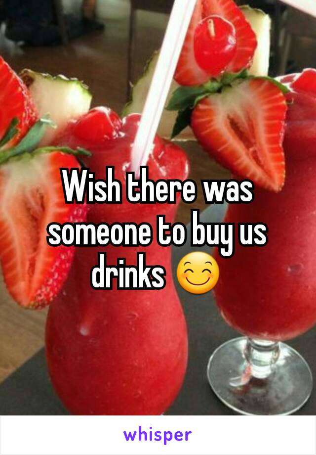 Wish there was someone to buy us drinks 😊