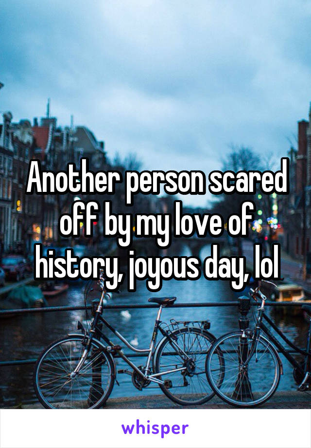 Another person scared off by my love of history, joyous day, lol