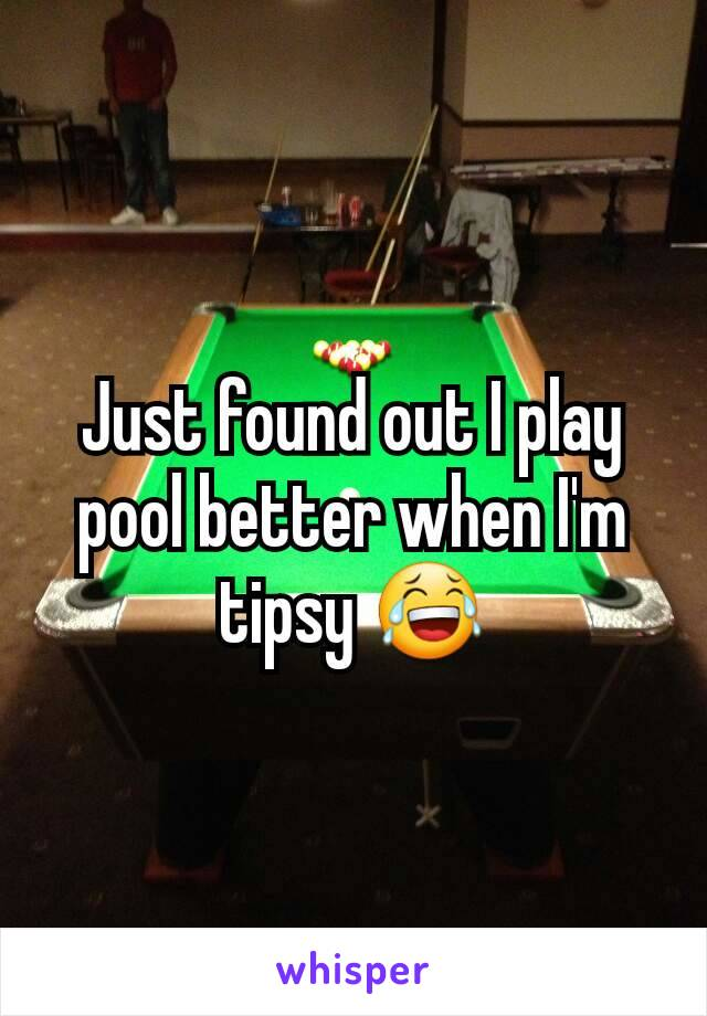 Just found out I play pool better when I'm tipsy 😂