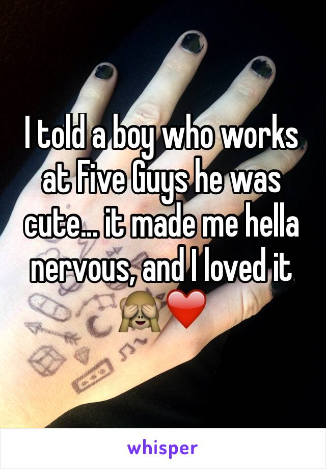 I told a boy who works at Five Guys he was cute... it made me hella nervous, and I loved it 🙈❤️