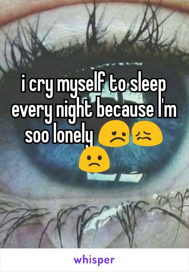 i cry myself to sleep every night because I'm soo lonely 😞😖🙁