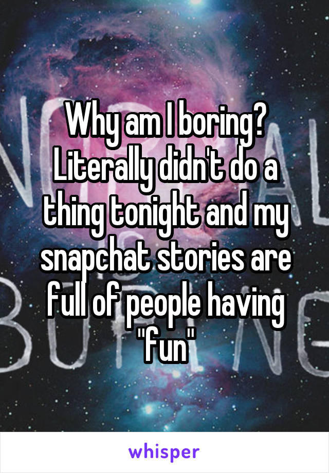 "Why am I boring? Literally didn't do a thing tonight and my snapchat stories are full of people having ""fun"""