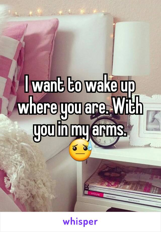 I want to wake up where you are. With you in my arms. 😓