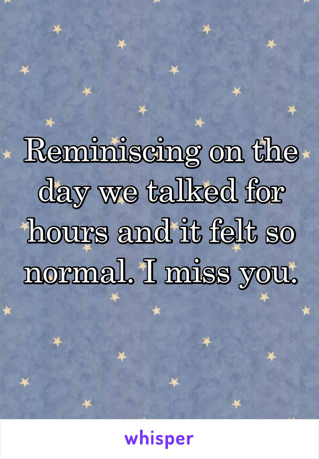 Reminiscing on the day we talked for hours and it felt so normal. I miss you.