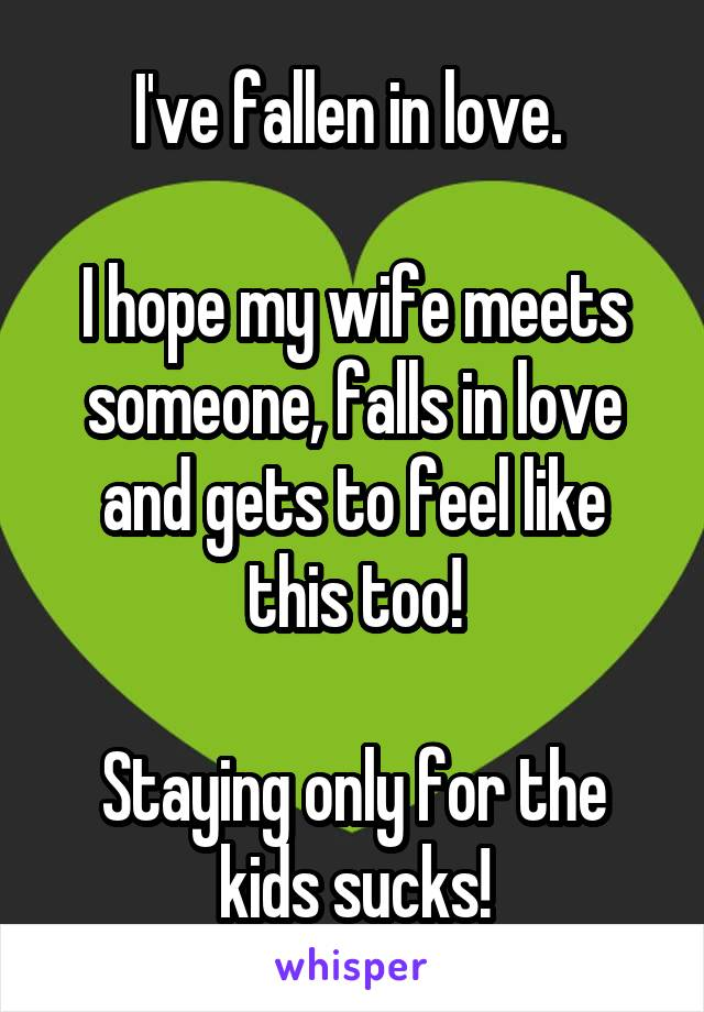 I've fallen in love.   I hope my wife meets someone, falls in love and gets to feel like this too!  Staying only for the kids sucks!
