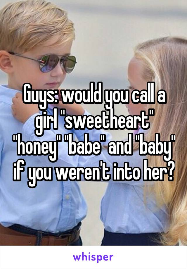 "Guys: would you call a girl ""sweetheart"" ""honey"" ""babe"" and ""baby"" if you weren't into her?"