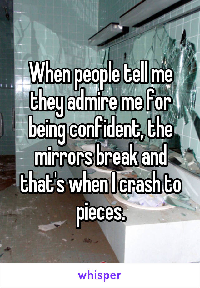 When people tell me they admire me for being confident, the mirrors break and that's when I crash to pieces.