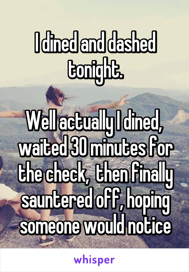 I dined and dashed tonight.  Well actually I dined,  waited 30 minutes for the check,  then finally sauntered off, hoping someone would notice