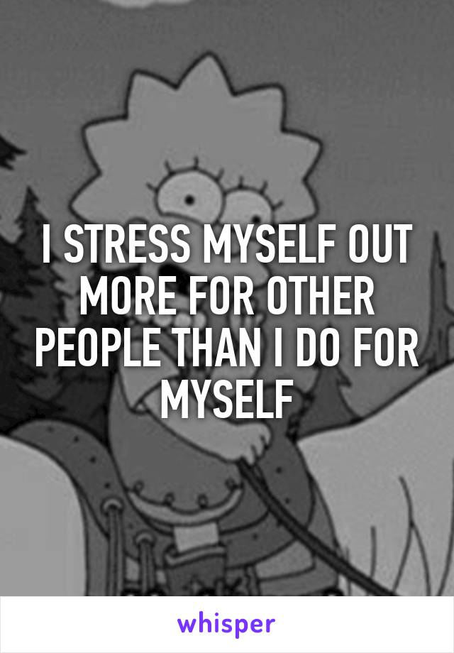 I STRESS MYSELF OUT MORE FOR OTHER PEOPLE THAN I DO FOR MYSELF