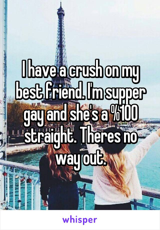 I have a crush on my best friend. I'm supper gay and she's a %100 straight. Theres no way out.