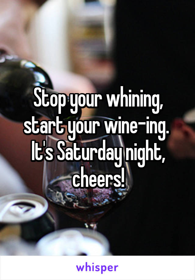 Stop your whining, start your wine-ing.  It's Saturday night, cheers!