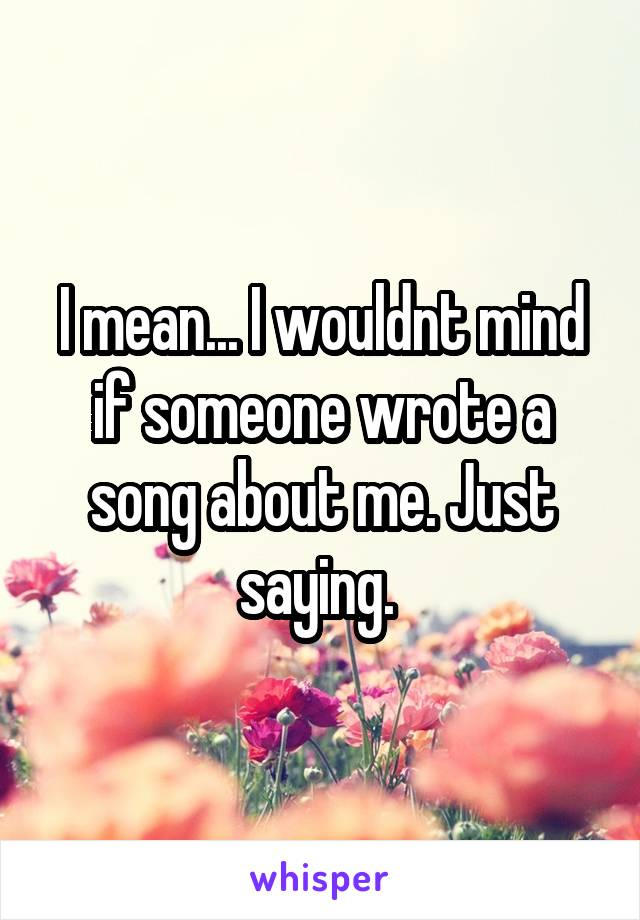 I mean... I wouldnt mind if someone wrote a song about me. Just saying.