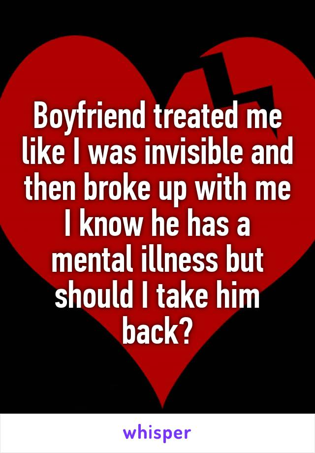 Boyfriend treated me like I was invisible and then broke up with me I know he has a mental illness but should I take him back?