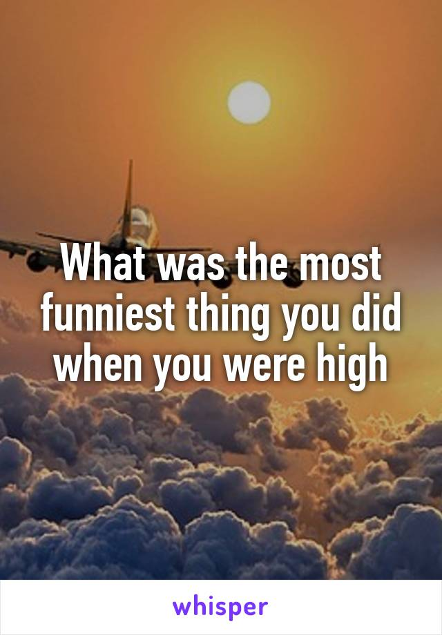 What was the most funniest thing you did when you were high