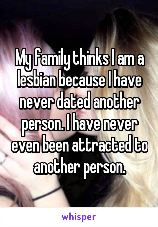 My family thinks I am a lesbian because I have never dated another person. I have never even been attracted to another person.