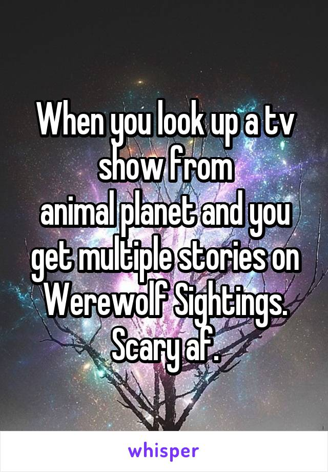 When you look up a tv show from animal planet and you get multiple stories on Werewolf Sightings. Scary af.