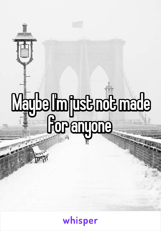 Maybe I'm just not made for anyone