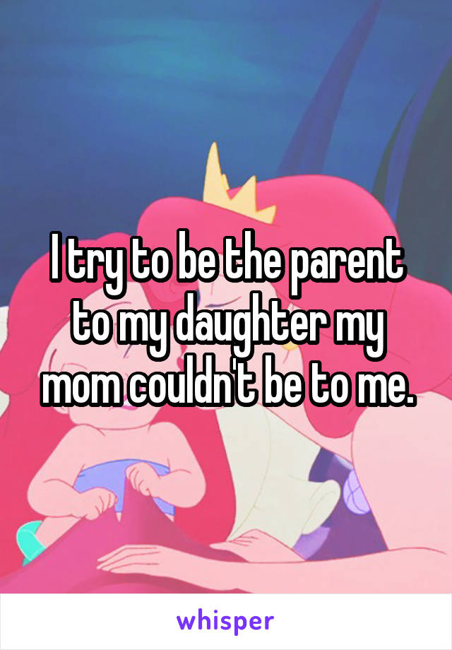 I try to be the parent to my daughter my mom couldn't be to me.