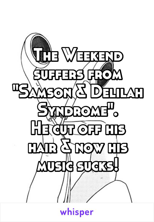 """The Weekend suffers from """"Samson & Delilah Syndrome"""". He cut off his hair & now his music sucks!"""
