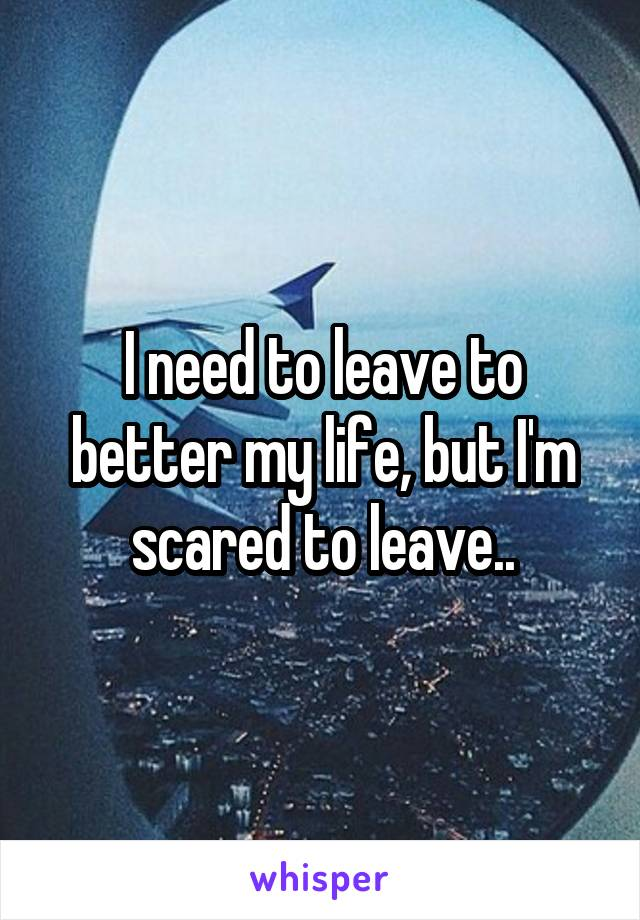 I need to leave to better my life, but I'm scared to leave..