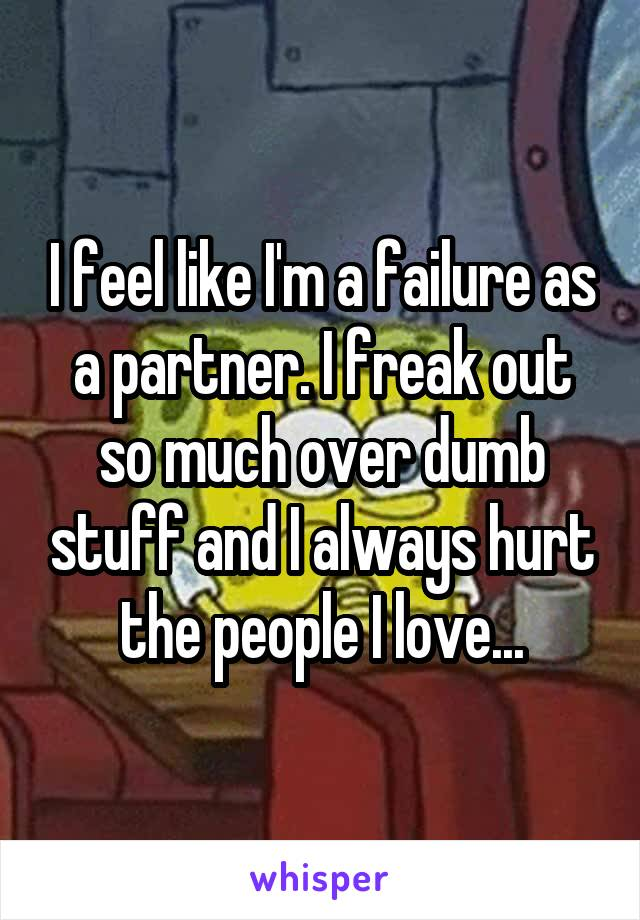 I feel like I'm a failure as a partner. I freak out so much over dumb stuff and I always hurt the people I love...