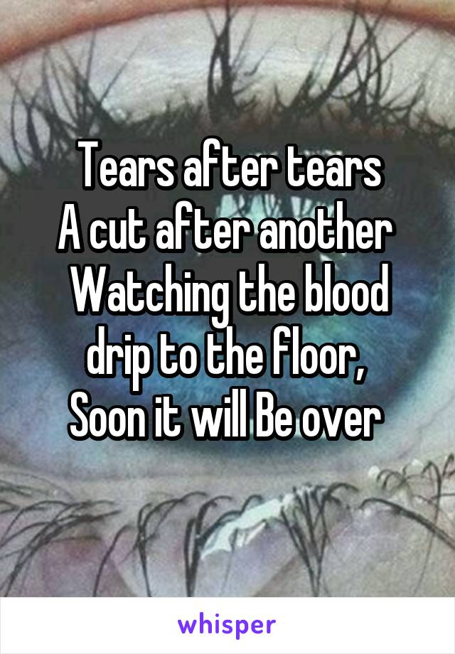 Tears after tears A cut after another  Watching the blood drip to the floor,  Soon it will Be over