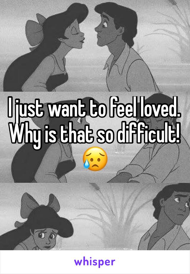I just want to feel loved. Why is that so difficult!😥